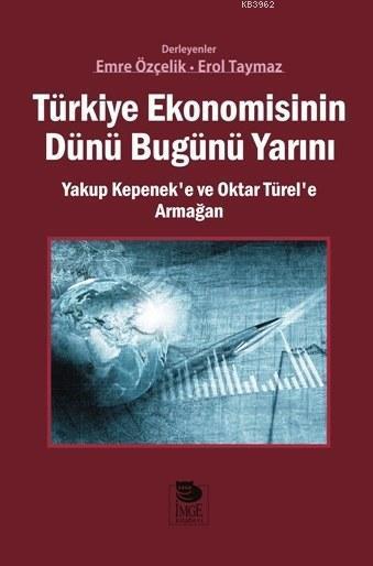 Türkiye Ekonomisinin Dünü Bugünü Yarını; Yakup Kepenek'e ve Oktar Türel'e Armağan