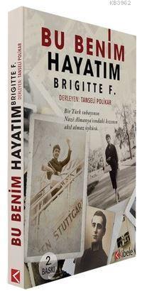 Bu Benim Hayatım - Brigittte F.; Bir Türk Subayının Nazi Almanya'sındaki Kızının Akıl Almaz Öyküsü