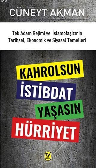 Kahrolsun İstibdat Yaşasın Hürriyet; Tek Adam Rejimi ve İslamofaşizmin Tarihsel, Ekonomik ve Siyasal Temelleri