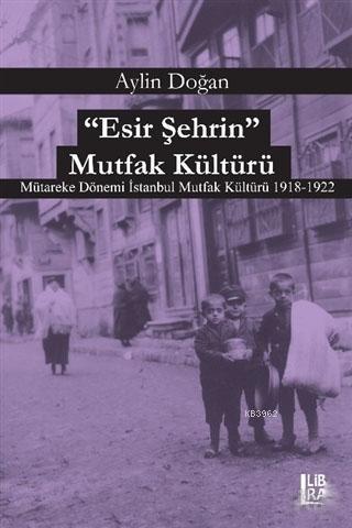 Esir Şehrin Mutfak Kültürü; Mütareke Dönemi İstanbul Mutfak Kültürü 1918-1922