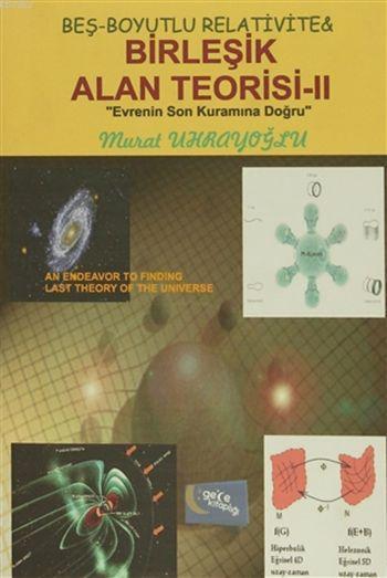 Beş-Boyutlu Relativite and Birleşik Alan Teorisi - 2; Evrenin Son Kuramına Doğru