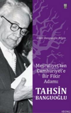 Meşrutiyet'ten Cumhuriyet'e Bir Fikir Adamı: Tahsin Banguoğlu