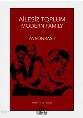 Ailesiz Toplum Modern Familiy ... Ya Sonrası?