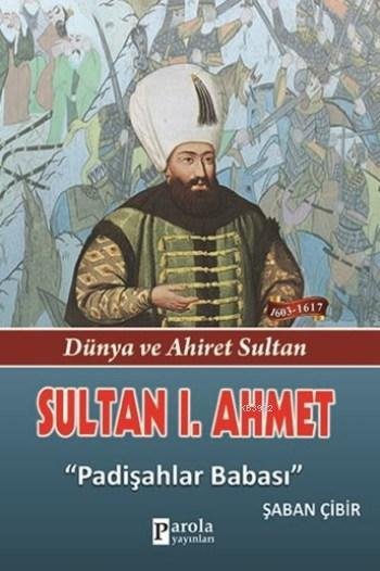 Sultan I. Ahmet; Dünya Ve Ahiret Sultan - Padişahlar Babası