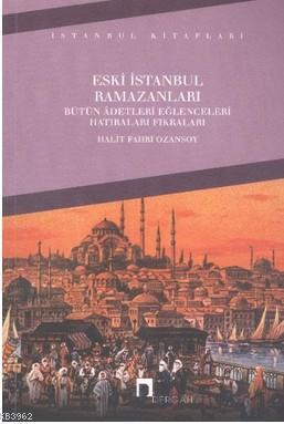 Eski İstanbul Ramazanları; Bütün Adetleri Eğlenceleri Hatıraları Fıkraları