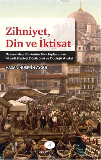 Zihniyet Din ve İktisat; Osmanlıdan Günümüze Türk Toplumunun İktisadi Zihniyet Dönüşümü ve Tipolojik Analizi