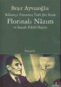 Kâinatça Tanınmış Türk Şiir Kralı Florinalı Nâzım ve Şaşaalı Edebî Hayatı