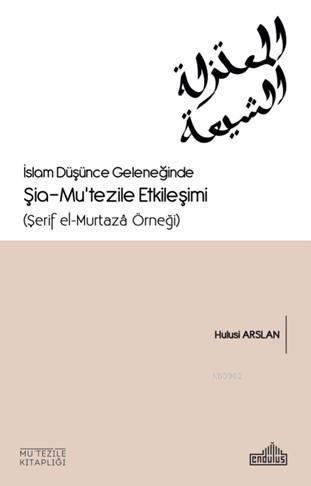 İslam Düşünce Geleneğinde Şia- Mu'tezile Etkileşimi  (Şerif el-Murtazâ Örneği)
