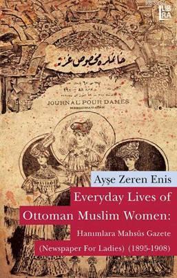 Everyday Lives of Ottoman Muslim Women: Hanımlara Mahsûs Gazete; Newspaper for Ladies (1895-1908)