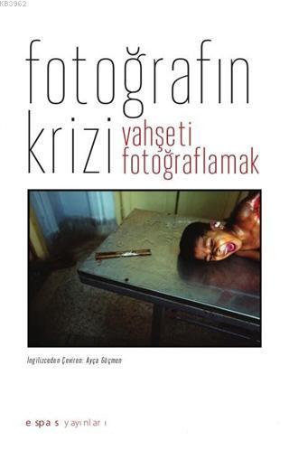 Fotoğrafın Krizi : Vahşeti Fotoğraflamak