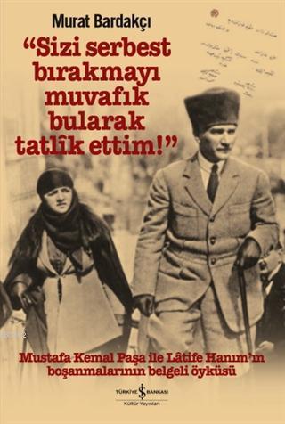 Sizi Serbest Bırakmayı Muvafik Bularak Tatlik Ettim! (Ciltli); Mustafa Kemal Paşa İle Latife Hanım'ın Boşanmalarının Belgeli Öyküsü