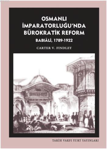 Osmanlı İmparatorluğu`nda Bürokratik Reform Babıali 1789-1922