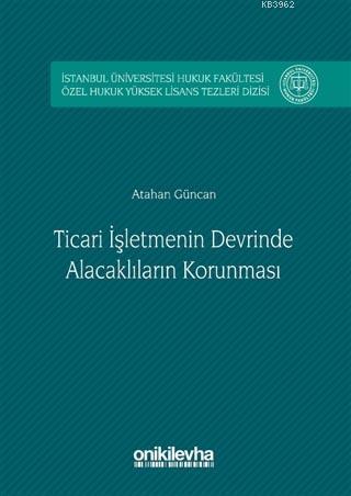 Ticari İşletmenin Devrinde Alacaklıların Korunması; İstanbul Üniversitesi Hukuk Fakültesi Özel Hukuk Yüksek Lisans Tezleri Dizisi No: 2