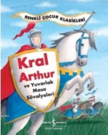 Kral Arthur ve Yuvarlak Masa Şövalyeleri; Renkli Çocuk Klasikleri