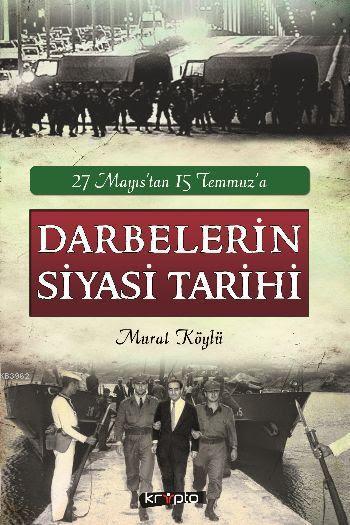 27 Mayıstan 15 Temmuza Darbelerin Siyasi Tarihi