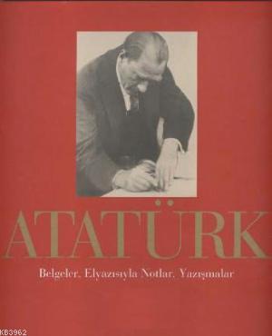 Atatürk; Belgeler, Elyazısıyla Notlar, Yazışmalar
