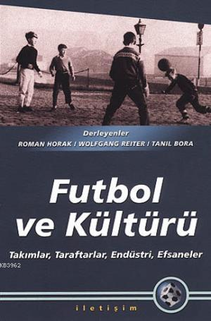 Futbol ve Kültürü; Takımlar, Taraftarlar, Endüstri, Efsaneler