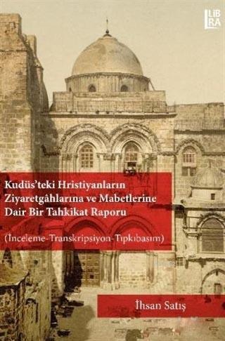 Kudüs'teki Hristiyanların Ziyaretgahlarına ve Mabetlerine Dair Bir Tahkikat Raporu; İnceleme-Transkripsiyon-Tıpkıbasım