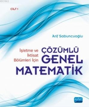 İşletme ve İktisat Bölümleri İçin Çözümlü Genel Matematik; Cilt 1