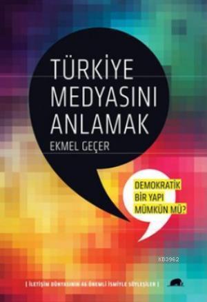 Türkiye Medyasını Anlamak; İletişim Dünyasının 46 Önemli İsmiyle Söyleşiler