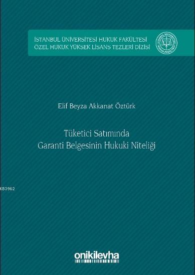 Tüketici Satımında Garanti Belgesinin Hukuki Niteliği; İstanbul Üniversitesi Hukuk Fakültesi Özel Hukuk Yüksek Lisans Tezleri Dizisi No: 8