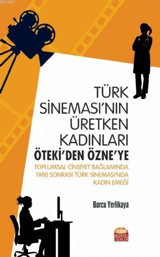 Türk Sineması'nın Üretken Kadınları: Öteki'den Özne'ye; Toplumsal Cinsiyet Bağlamında 1980 Sonrası Türk Sineması'nda Kadın Emeği
