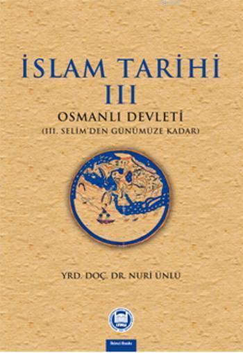 İslam Tarihi - III; Osmanlı Devleti (III. Selim'den Günümüze Kadar)