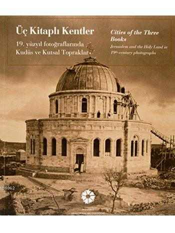 Üç Kitaplı Kentler / Cities of the Three Books; 19. Yüzyıl Fotoğraflarında Kudüs ve Kutsal Topraklar