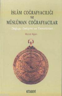 İslam Coğrafyacılığı ve Müslüman Coğrafyacılar; Doğuşu Gelişimi ve Temsilcileri