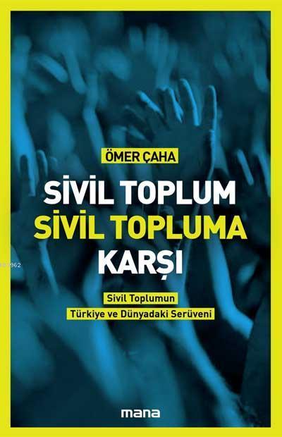 Sivil Toplum Sivil Topluma Karşı; Sivil Toplumun Türkiye'deki ve Dünyadaki Serüveni