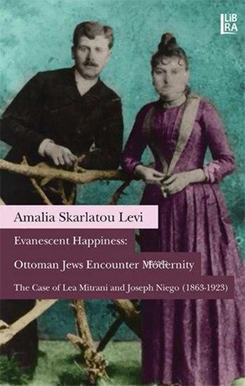 Evanescent Happiness: Ottoman Jews Encounter Modernity; The Case of Lea Mitrani and Joseph Niego (1863-1923)