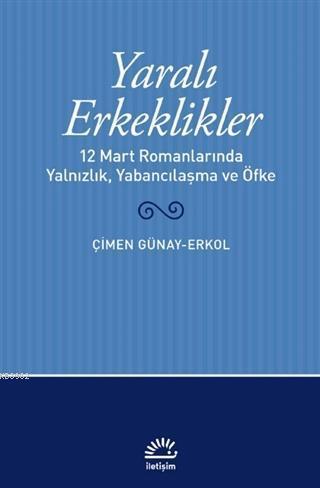 Yaralı Erkeklikler; 12 Mart Romanlarında Yalnızlık, Yabancılaşma, ve Öfke