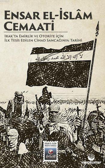 Ensar El-İslâm Cemaati; Irak'ta Emirlik ve Otorite İçin İlk Tesis Edilen Cihad Sancağının Tarihi