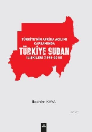 Türkiye'nin Afrika Açılımı Kapsamında Türkiye Sudan İlişkileri(1998-2018)