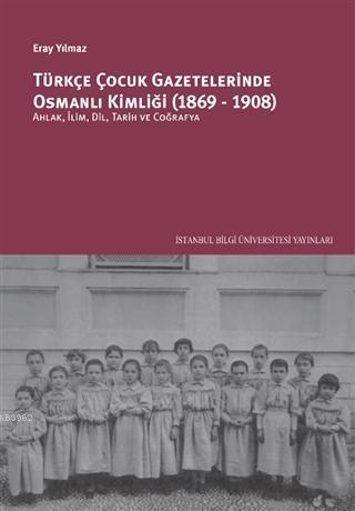 Türkçe Çocuk Gazetelerinde Osmanlı Kimliği (1869-1908); Ahlak, İlim, Dil, Tarih ve Coğrafya