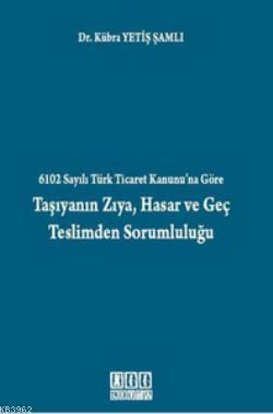 6102 Sayılı Türk Ticaret Kanunu'na Göre Taşıyanın Zıya, Hasar ve Geç Teslimden Sorumluluğu