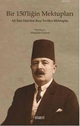 Bir 150'liğin Mektupları; Ali İlmi Fani'den Rıza Tevfik'e Mektuplar
