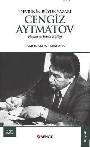 Devrinin Büyük Yazarı Cengiz Aytmatov - Hayatı ve Edebi Kişiliği