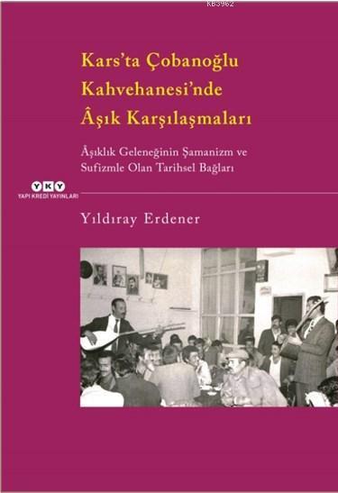 Kars'ta Çobanoğlu Kahvehanesi'ndeÂşık Karşılaşmaları; Âşıklık Geleneğinin Şamanizm Ve Sufizmle Olan Tarihsel Bağları