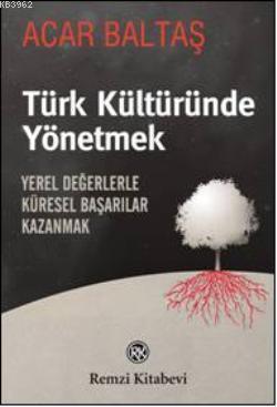 Türk Kültüründe Yönetmek; Yerel Değerlerle Küresel Başarılar Kazanmak