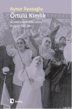 Örtülü Kimlik; İslamcı Kadın Kimliğinin Oluşum Öğeleri