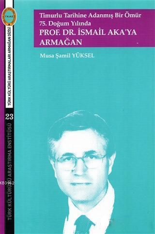 Timurlu Tarihine Adanmış Bir Ömür 75. Doğum Yılında; Prof. Dr. İsmail Aka'ya Armağan