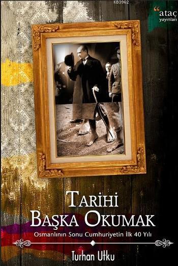 Tarihi Başka Okumak; Osmanlı'nın Sonu Cumhuriyetin İlk 40 Yılı
