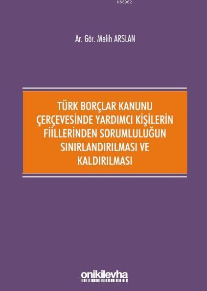 Türk Borçlar Kanunu Çerçevesinde Yardımcı Kişilerin Fiillerinden; Sorumluluğun Sınırlandırılması ve Kaldırılması