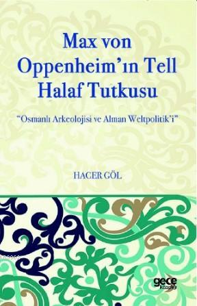 Max Von Oppenheim'in Tell Halaf Tutkusu; Osmanlı Arkeolojisi ve Alman Weltpolitik'i