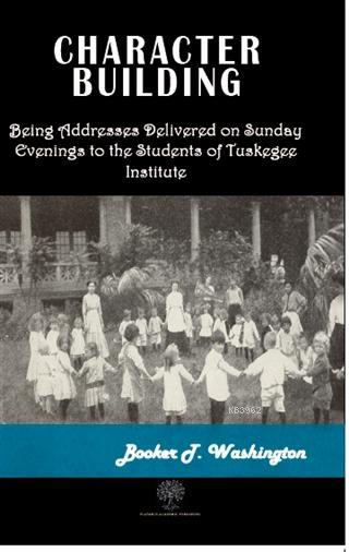 Character Building; Being Adresses Delivered on Sunday Evenings to the Students of Tuskegee Institute