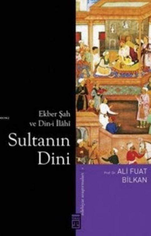 Sultanın Dini; Ekber Şah ve Din-i İlâhî