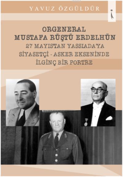 Orgeneral Mustafa Rüştü Erdelhün 27 Mayıstan Yassıadaya Siyasetçi