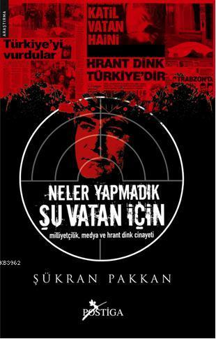 Neler Yapmadık Şu Vatan İçin; Milliyetçilik, Medya ve Hrant Dink Cinayeti