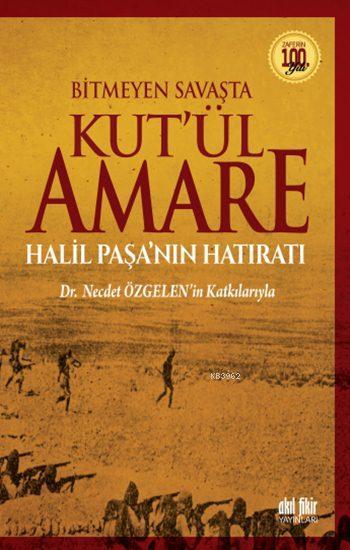 Bitmeyen Savaşta Kut'ül Amare; Halil Paşa'nın Hatıratı - Dr. Necdet Özgelen'in Katkılarıyla